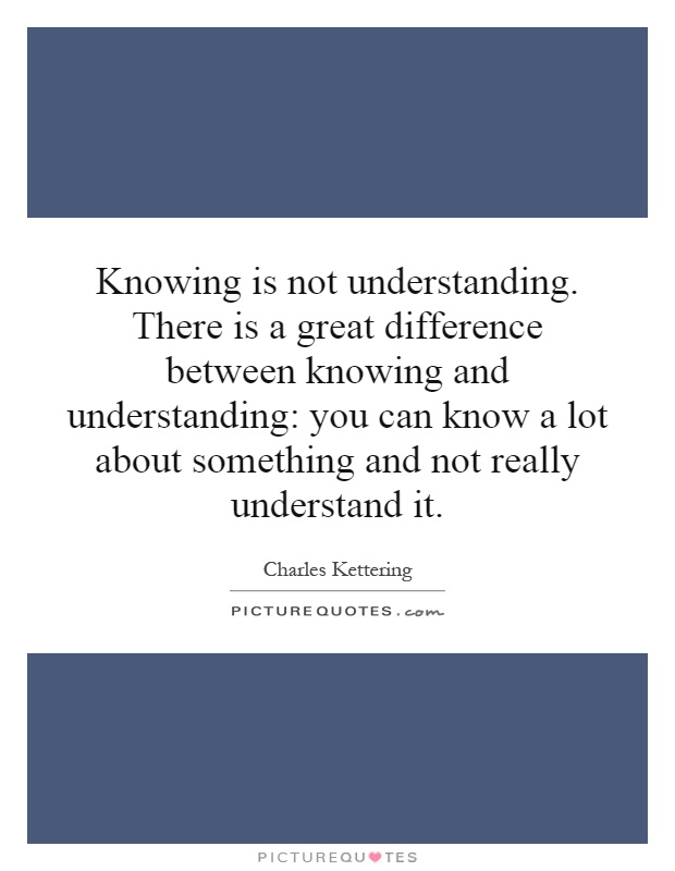 Knowing is not understanding. There is a great difference between knowing and understanding: you can know a lot about something and not really understand it Picture Quote #1