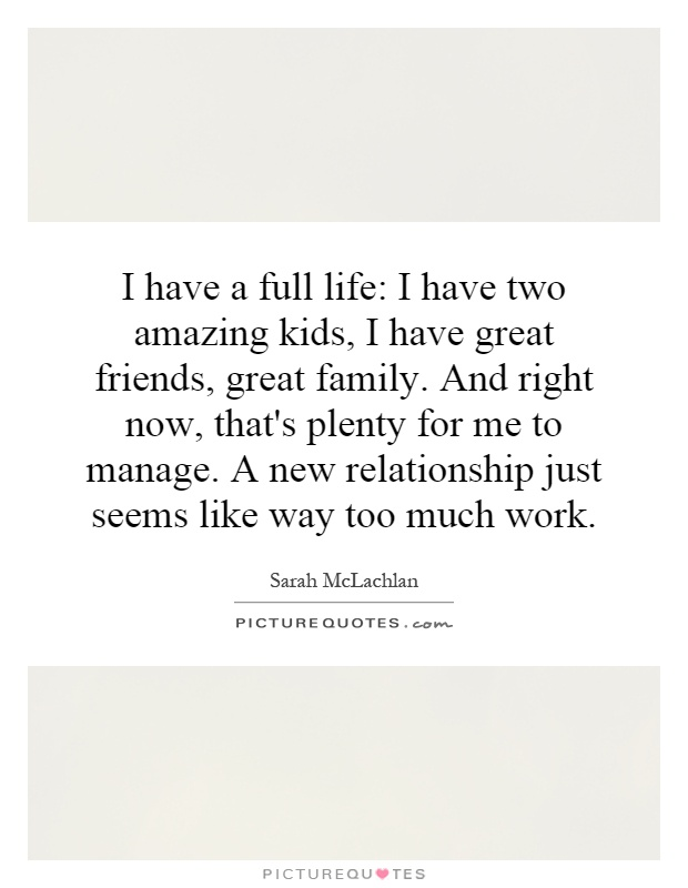 I have a full life: I have two amazing kids, I have great friends, great family. And right now, that's plenty for me to manage. A new relationship just seems like way too much work Picture Quote #1