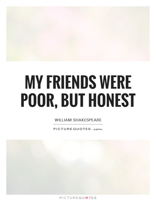 My friends were poor, but honest Picture Quote #1