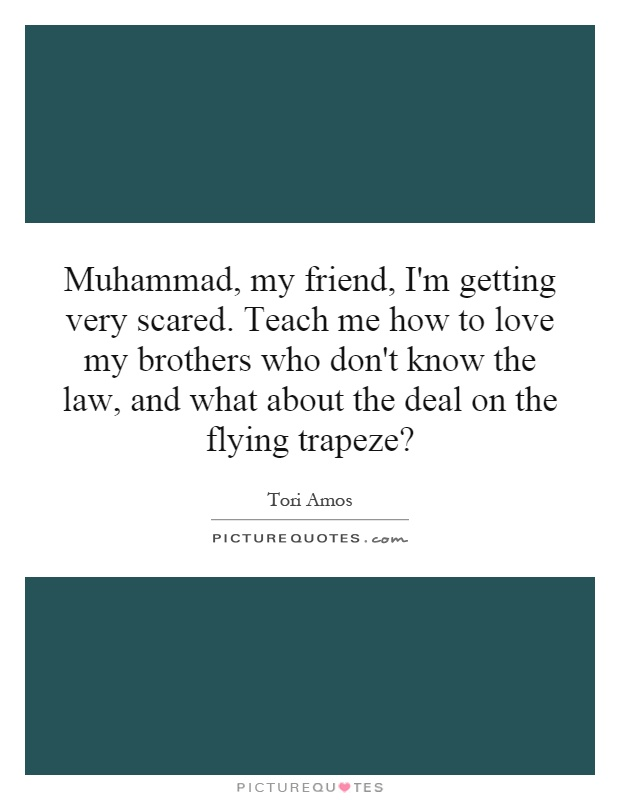 Muhammad, my friend, I'm getting very scared. Teach me how to love my brothers who don't know the law, and what about the deal on the flying trapeze? Picture Quote #1