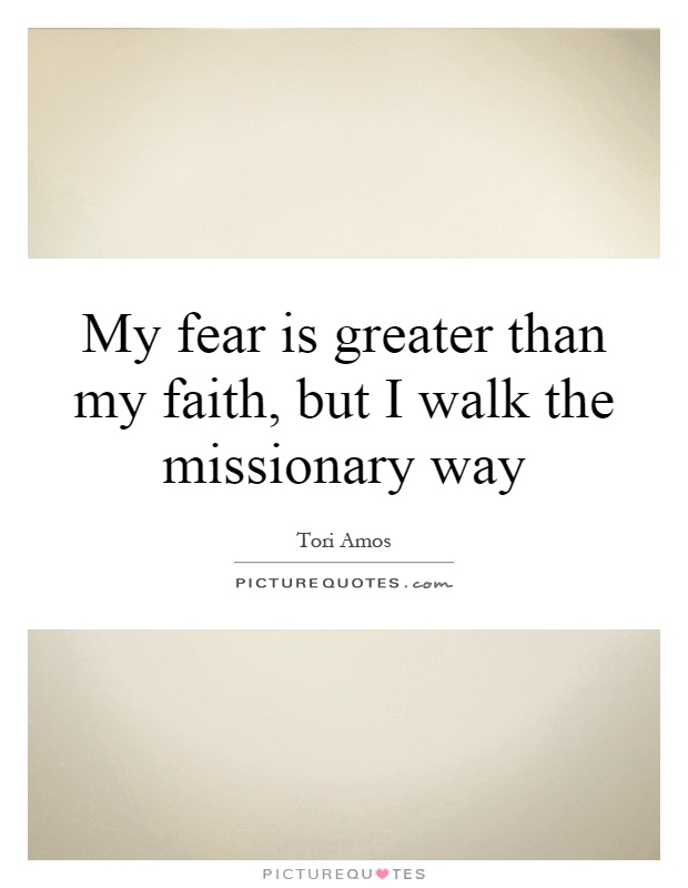 My fear is greater than my faith, but I walk the missionary way Picture Quote #1