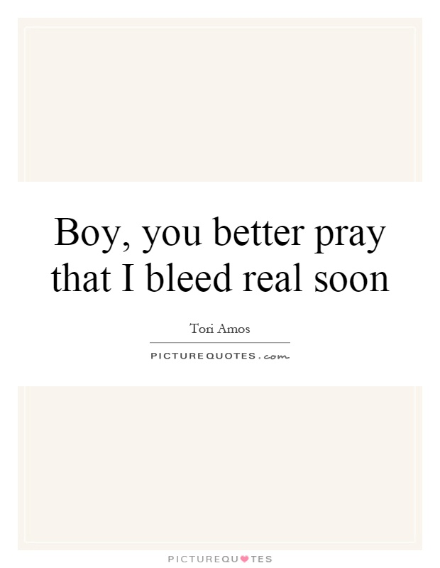 Boy, you better pray that I bleed real soon Picture Quote #1