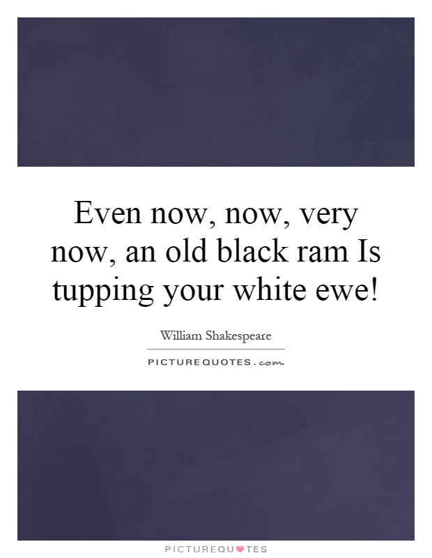 Even now, now, very now, an old black ram Is tupping your white ewe! Picture Quote #1
