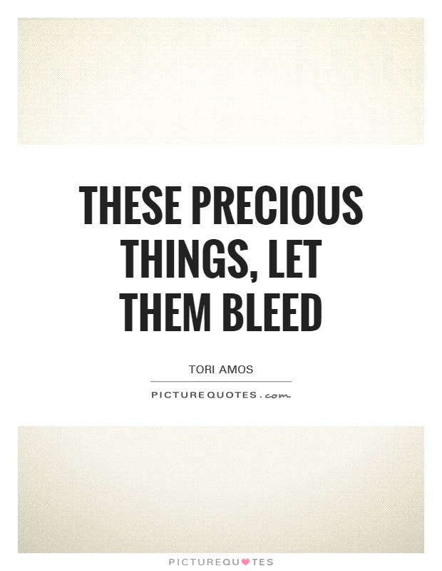 These precious things, let them bleed Picture Quote #1