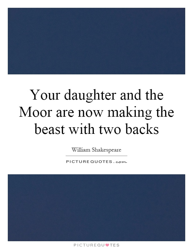Your daughter and the Moor are now making the beast with two backs Picture Quote #1