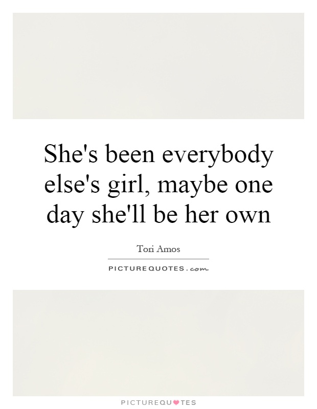 She's been everybody else's girl, maybe one day she'll be her own Picture Quote #1