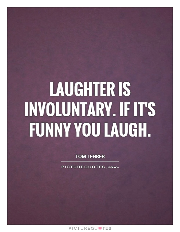 Laughter is involuntary. If it's funny you laugh Picture Quote #1