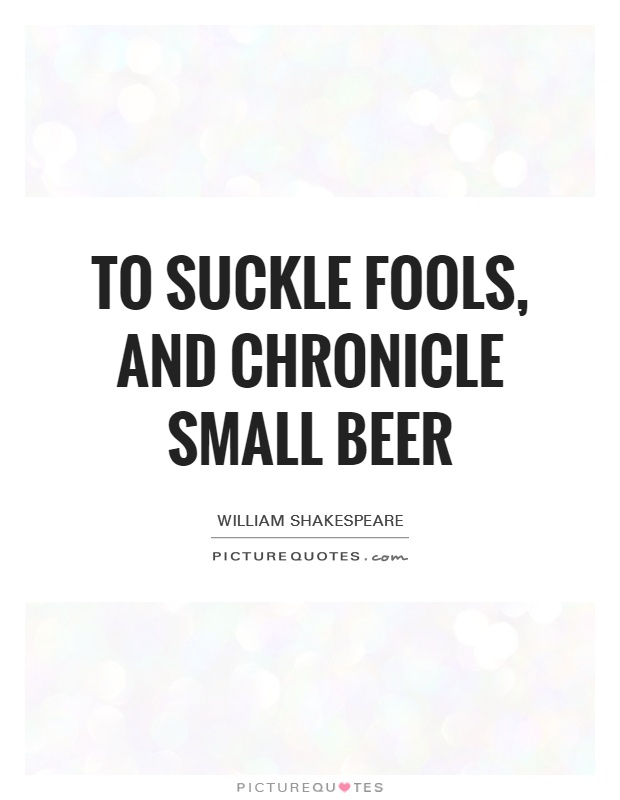 To suckle fools, and chronicle small beer Picture Quote #1