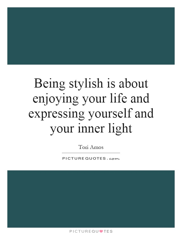 Being stylish is about enjoying your life and expressing yourself and your inner light Picture Quote #1