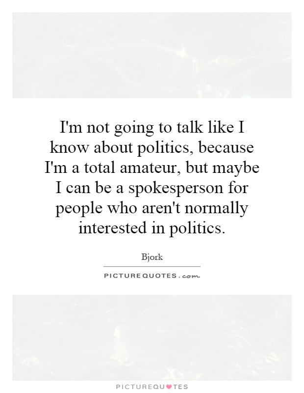 I'm not going to talk like I know about politics, because I'm a total amateur, but maybe I can be a spokesperson for people who aren't normally interested in politics Picture Quote #1