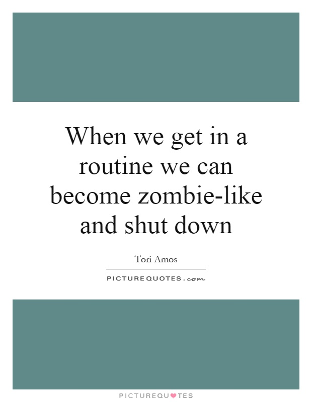When we get in a routine we can become zombie-like and shut down Picture Quote #1
