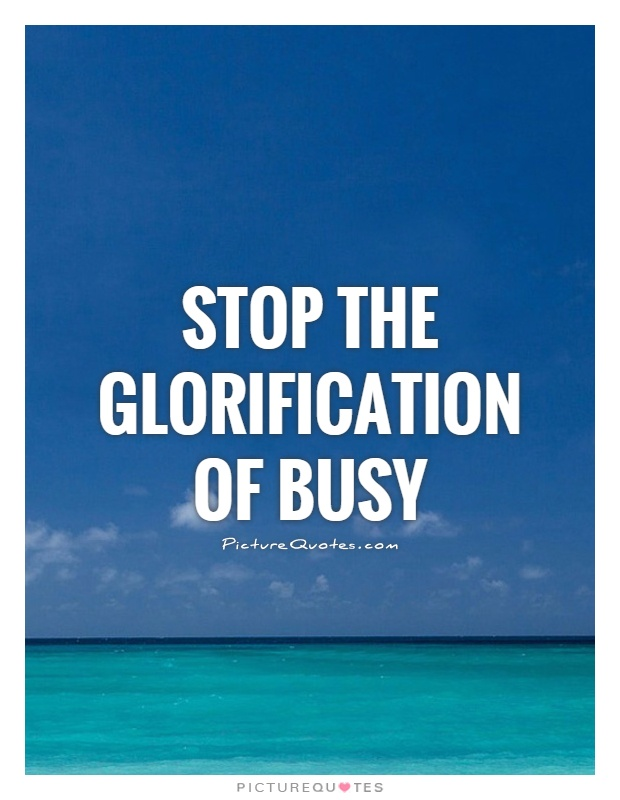 Stop the glorification of busy Picture Quote #1