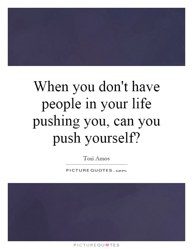 When you don't have people in your life pushing you, can you push yourself? Picture Quote #1