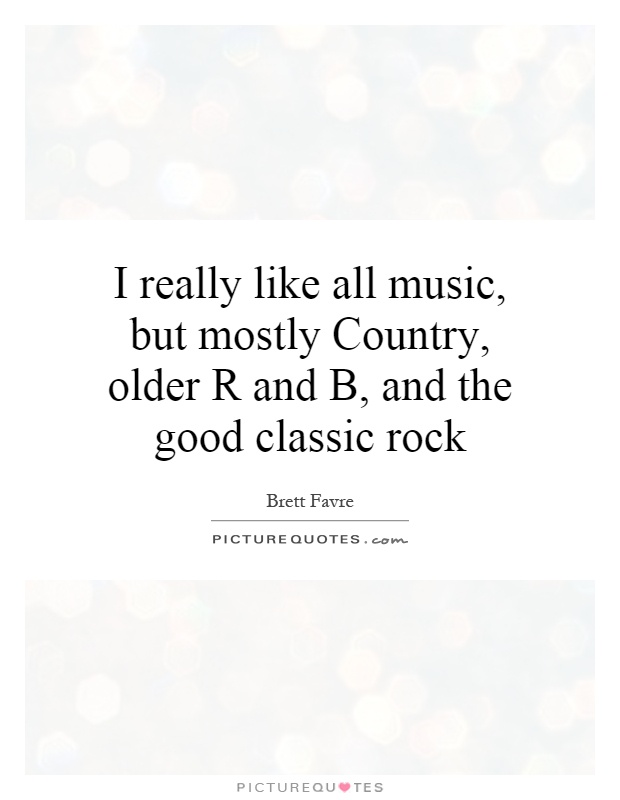 I really like all music, but mostly Country, older R and B ...