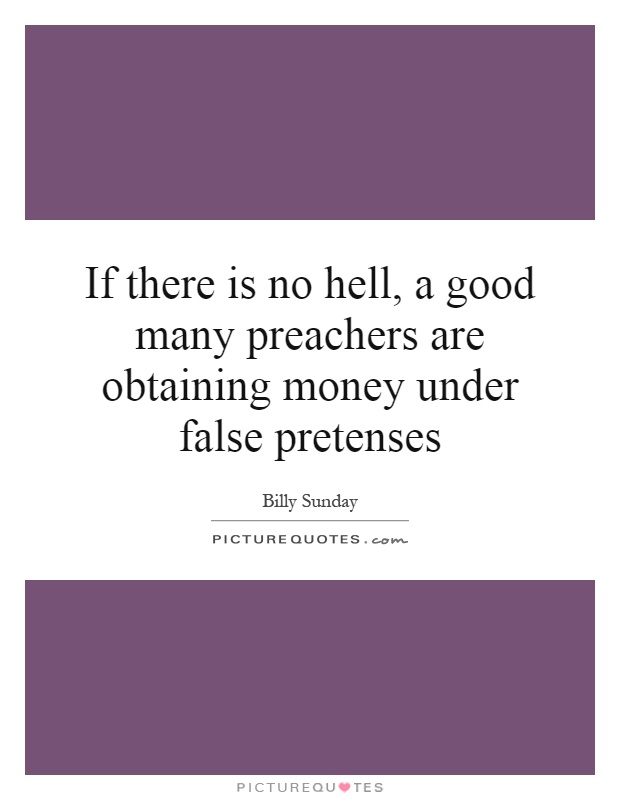 If there is no hell, a good many preachers are obtaining money under false pretenses Picture Quote #1