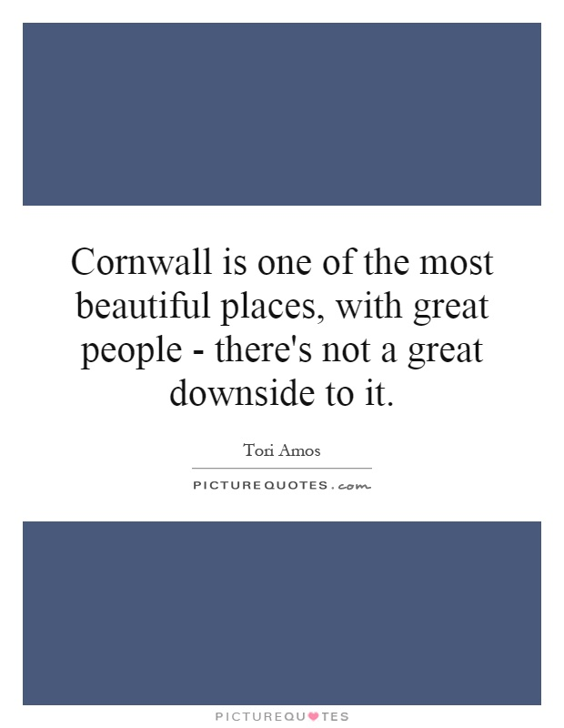 Cornwall is one of the most beautiful places, with great people - there's not a great downside to it Picture Quote #1