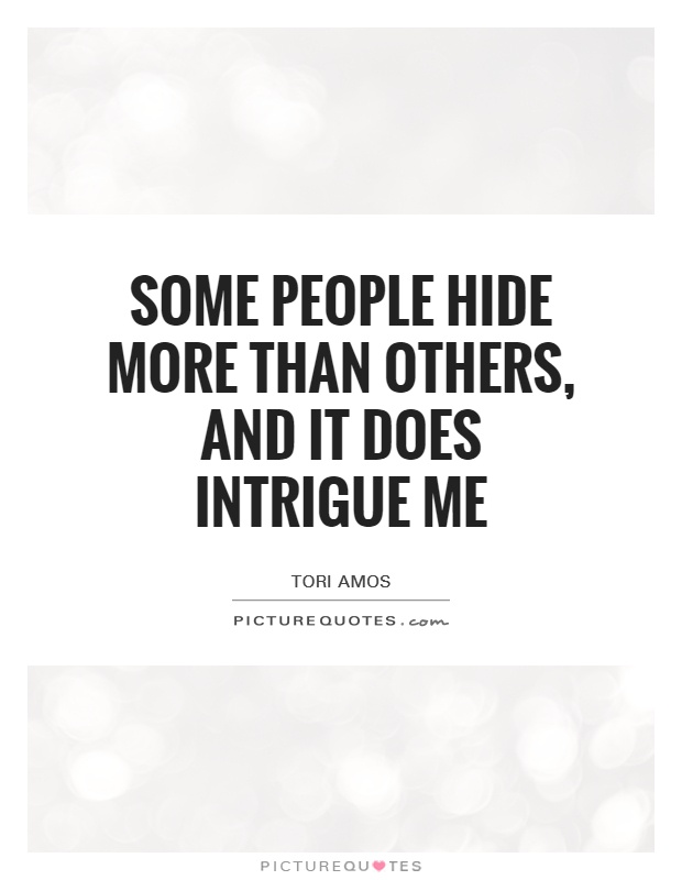 Some people hide more than others, and it does intrigue me Picture Quote #1