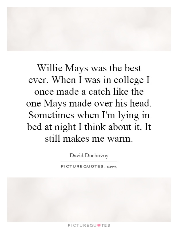 Willie Mays was the best ever. When I was in college I once made a catch like the one Mays made over his head. Sometimes when I'm lying in bed at night I think about it. It still makes me warm Picture Quote #1