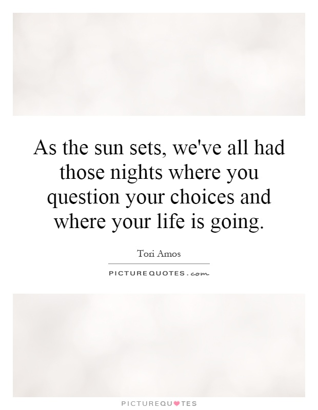 As the sun sets, we've all had those nights where you question your choices and where your life is going Picture Quote #1