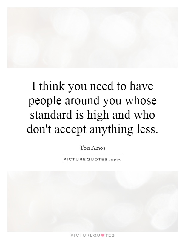 I think you need to have people around you whose standard is high and who don't accept anything less Picture Quote #1