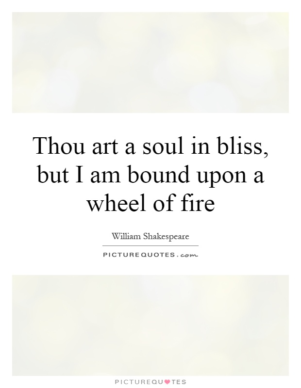 Thou art a soul in bliss, but I am bound upon a wheel of fire Picture Quote #1