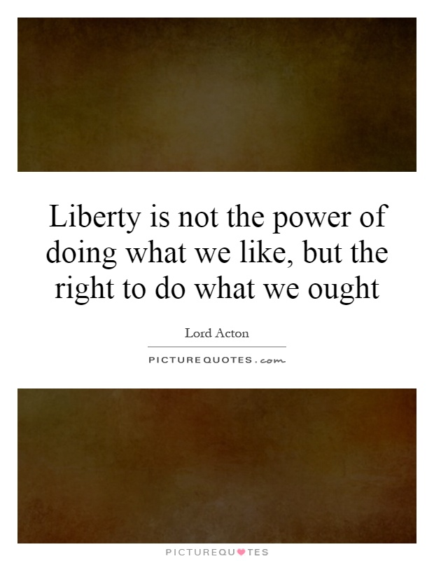 Liberty is not the power of doing what we like, but the right to do what we ought Picture Quote #1