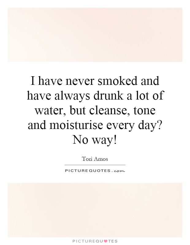 I have never smoked and have always drunk a lot of water, but cleanse, tone and moisturise every day? No way! Picture Quote #1