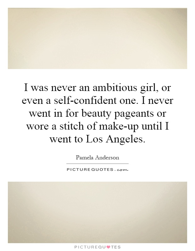 I was never an ambitious girl, or even a self-confident one. I never went in for beauty pageants or wore a stitch of make-up until I went to Los Angeles Picture Quote #1