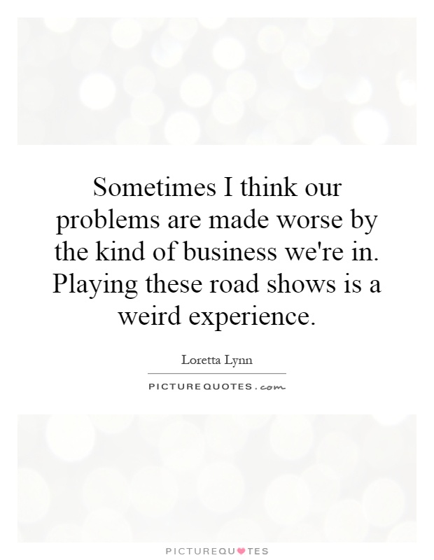 Sometimes I think our problems are made worse by the kind of business we're in. Playing these road shows is a weird experience Picture Quote #1
