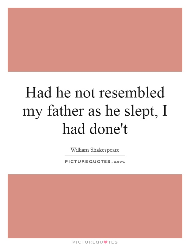 Had he not resembled my father as he slept, I had done't Picture Quote #1