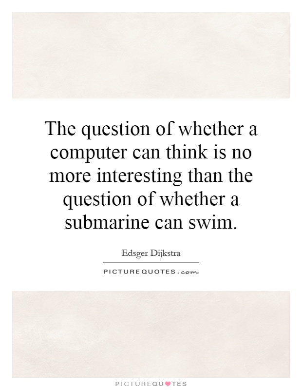 The question of whether a computer can think is no more interesting than the question of whether a submarine can swim Picture Quote #1