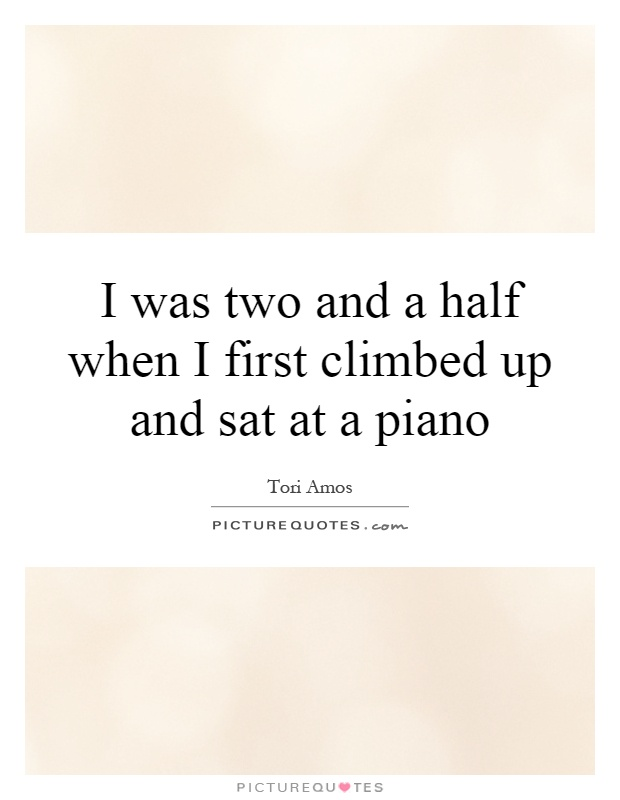 I was two and a half when I first climbed up and sat at a piano Picture Quote #1