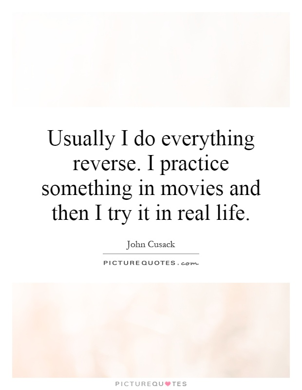 Usually I do everything reverse. I practice something in movies and then I try it in real life Picture Quote #1