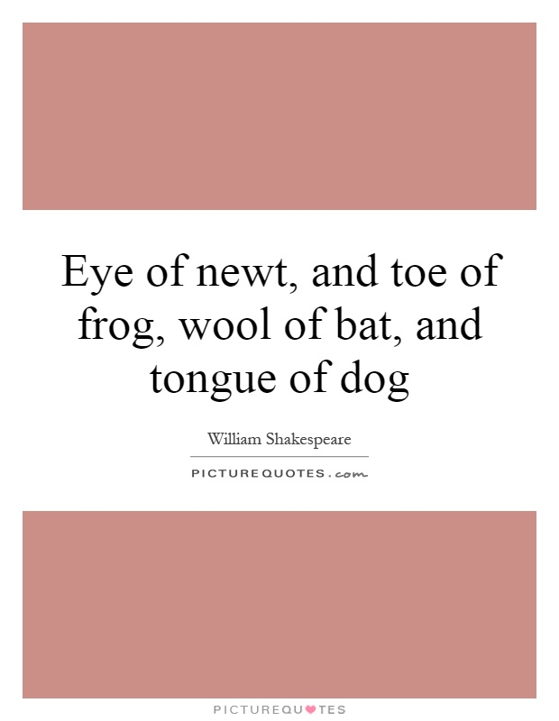 Eye of newt, and toe of frog, wool of bat, and tongue of dog Picture Quote #1
