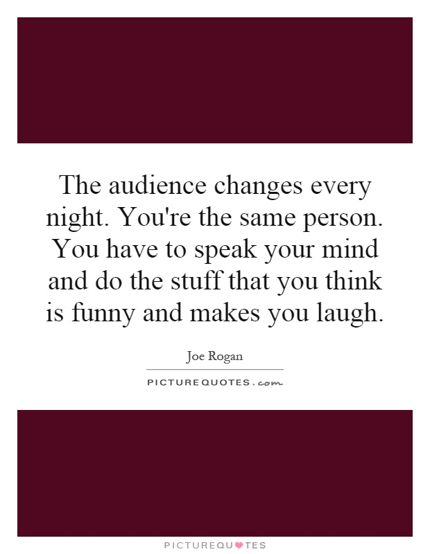 The audience changes every night. You're the same person. You have to speak your mind and do the stuff that you think is funny and makes you laugh Picture Quote #1