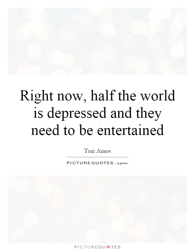 Right now, half the world is depressed and they need to be entertained Picture Quote #1