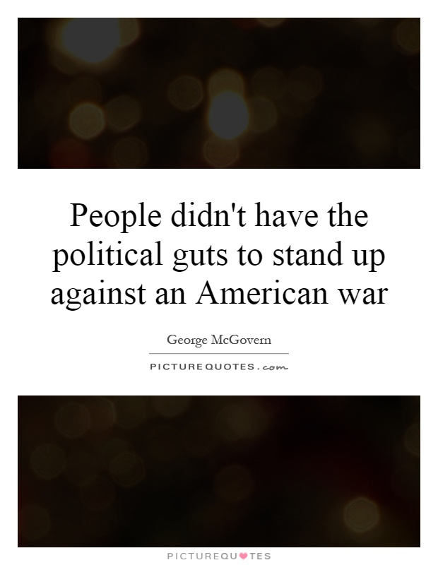People didn't have the political guts to stand up against an American war Picture Quote #1