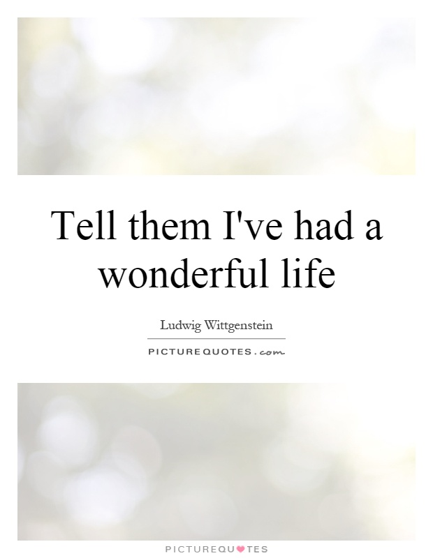 Tell Them I 39 Ve Had A Wonderful Life Picture Quotes