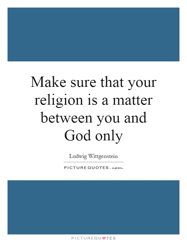 Make sure that your religion is a matter between you and God only Picture Quote #1