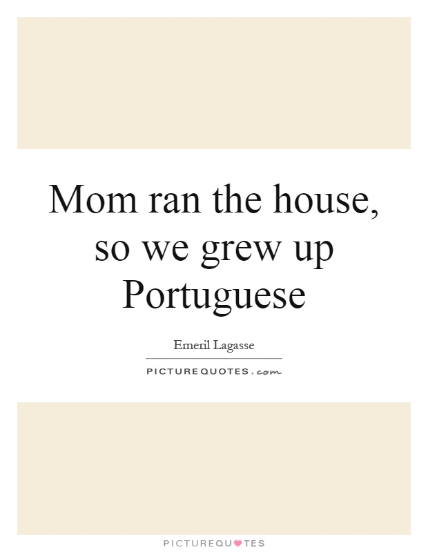 Mom ran the house, so we grew up Portuguese Picture Quote #1