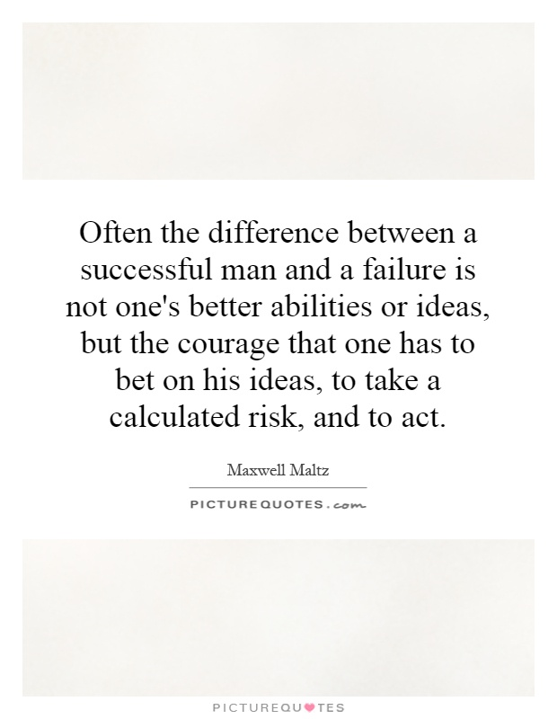Often the difference between a successful man and a failure is not one's better abilities or ideas, but the courage that one has to bet on his ideas, to take a calculated risk, and to act Picture Quote #1