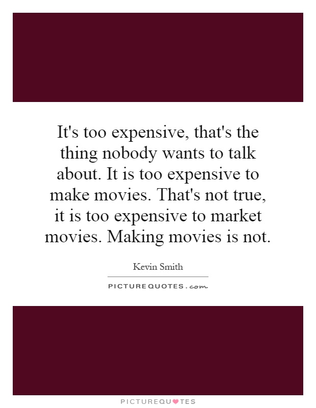 It's too expensive, that's the thing nobody wants to talk about. It is too expensive to make movies. That's not true, it is too expensive to market movies. Making movies is not Picture Quote #1
