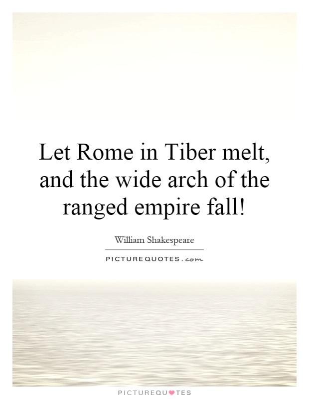 Let Rome in Tiber melt, and the wide arch of the ranged empire fall! Picture Quote #1