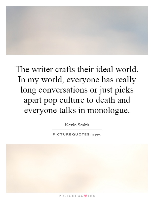 The writer crafts their ideal world. In my world, everyone has really long conversations or just picks apart pop culture to death and everyone talks in monologue Picture Quote #1