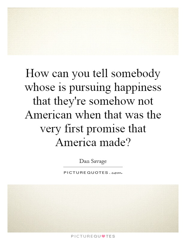 How can you tell somebody whose is pursuing happiness that they're somehow not American when that was the very first promise that America made? Picture Quote #1