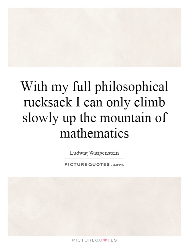 With my full philosophical rucksack I can only climb slowly up the mountain of mathematics Picture Quote #1