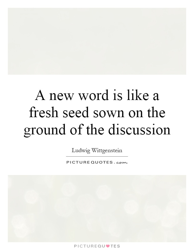 A new word is like a fresh seed sown on the ground of the discussion Picture Quote #1
