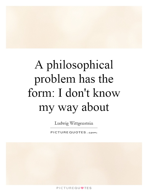 A philosophical problem has the form: I don't know my way about Picture Quote #1