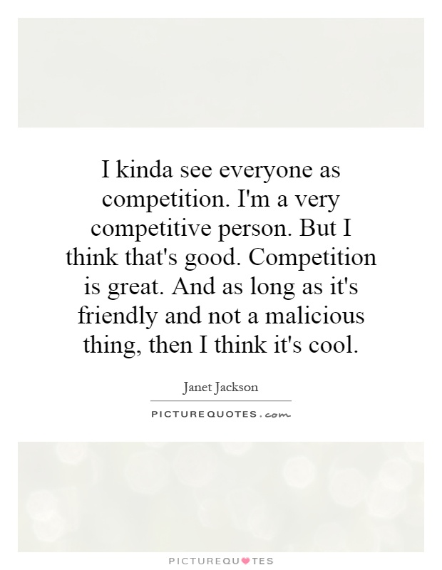 I kinda see everyone as competition. I'm a very competitive person. But I think that's good. Competition is great. And as long as it's friendly and not a malicious thing, then I think it's cool Picture Quote #1
