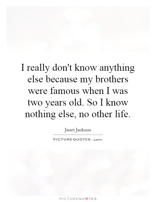 I really don't know anything else because my brothers were famous when I was two years old. So I know nothing else, no other life Picture Quote #1
